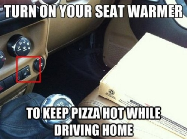 Turn on your seat warmer to keep pizza hot while driving home.