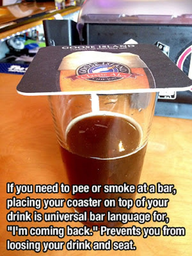 "If you need to pee or smoke at a bar, placing your coaster on top of your drink is universal bar languange for, ""I'm coming back."" Prevents you from loosing your drink and seat."""